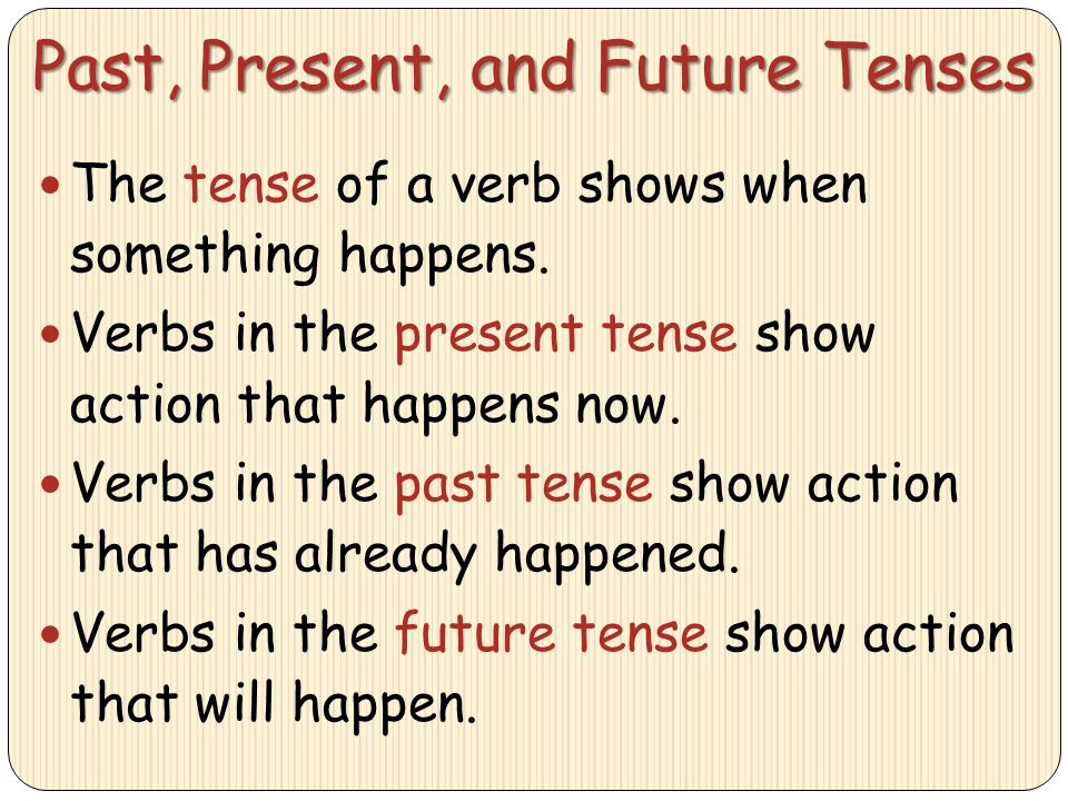 Past, Present, and Future Tenses The tense of a verb shows when something happens. Verbs in the present tense show action that happens now. Verbs in t
