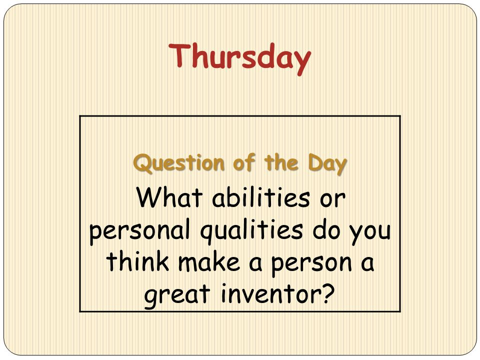 Thursday Question of the Day What abilities or personal qualities do you think make a person a great inventor?