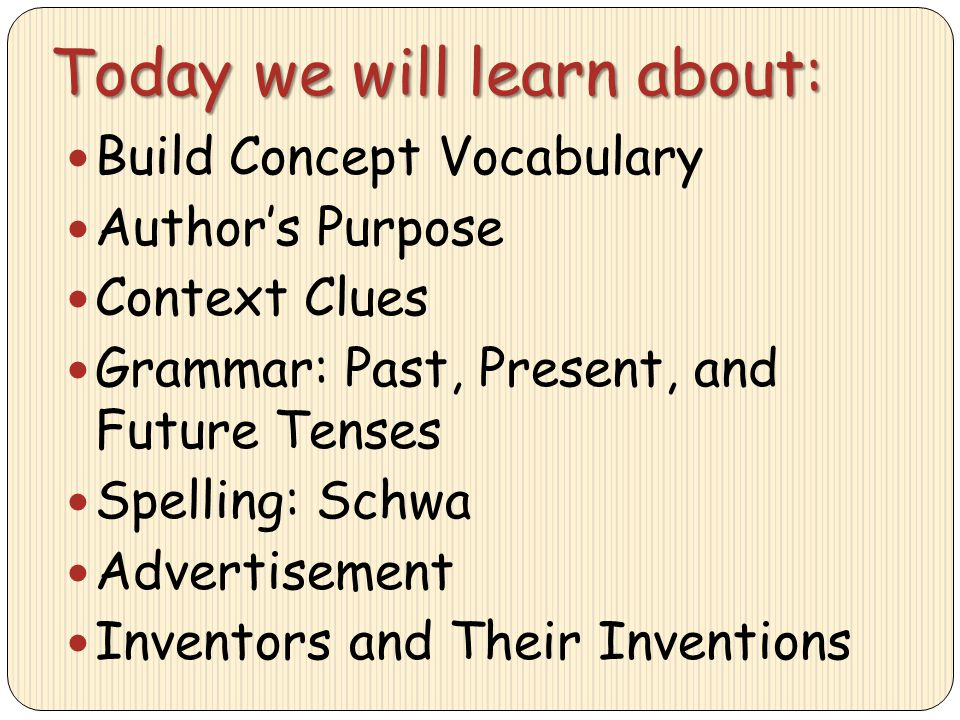 Today we will learn about: Build Concept Vocabulary Author's Purpose Context Clues Grammar: Past, Present, and Future Tenses Spelling: Schwa Advertise