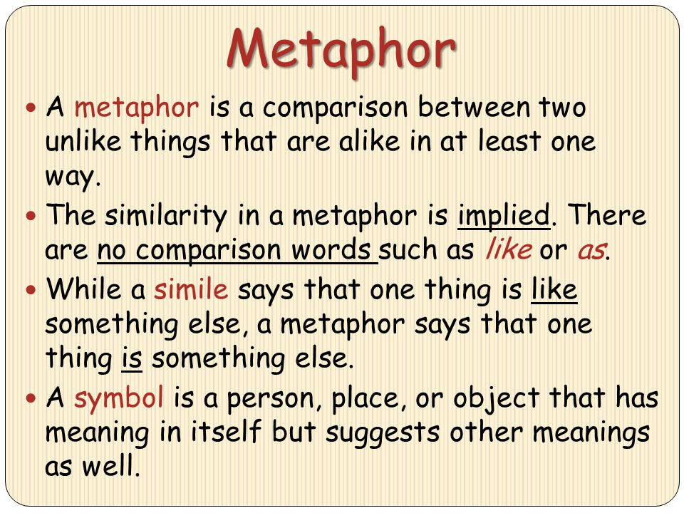 Metaphor A metaphor is a comparison between two unlike things that are alike in at least one way. The similarity in a metaphor is implied. There are n