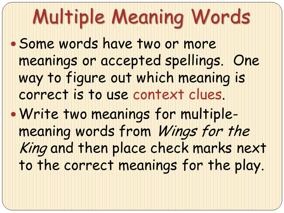 Multiple Meaning Words Some words have two or more meanings or accepted spellings. One way to figure out which meaning is correct is to use context cl