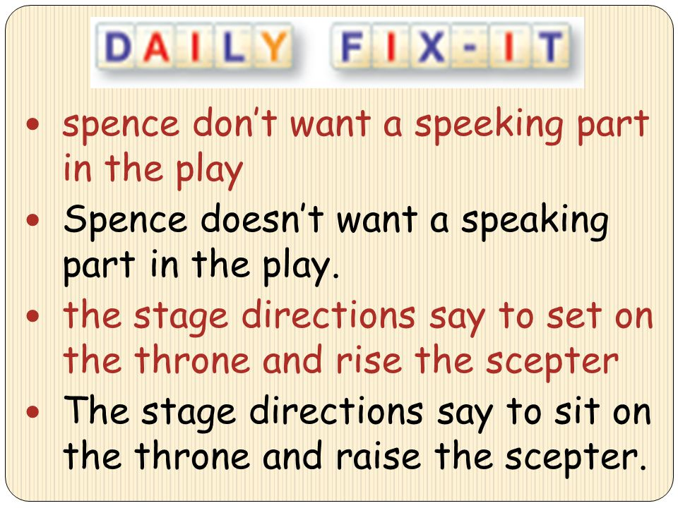 spence don't want a speeking part in the play Spence doesn't want a speaking part in the play. the stage directions say to set on the throne and rise