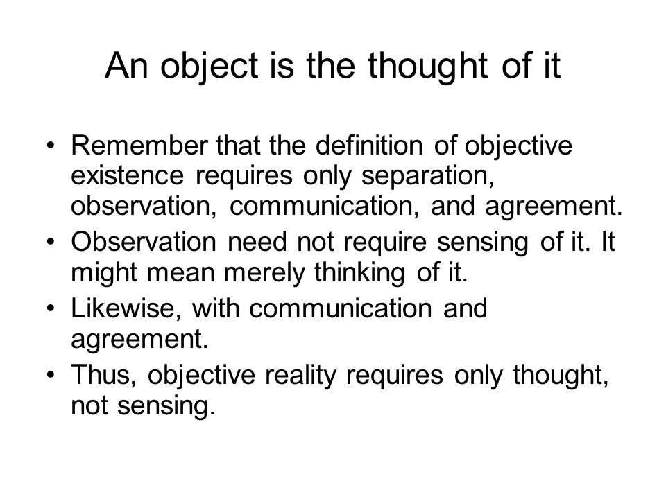 An object is the thought of it Remember that the definition of objective existence requires only separation, observation, communication, and agreement
