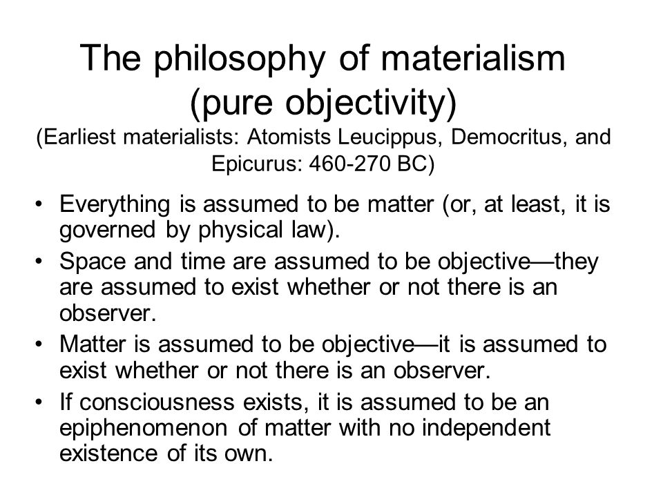 The philosophy of materialism (pure objectivity) (Earliest materialists: Atomists Leucippus, Democritus, and Epicurus: 460-270 BC) Everything is assum