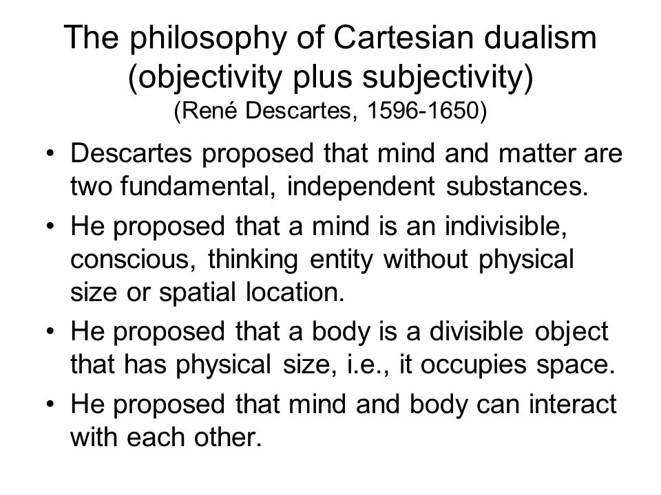 The philosophy of Cartesian dualism (objectivity plus subjectivity) (René Descartes, 1596-1650) Descartes proposed that mind and matter are two fundam