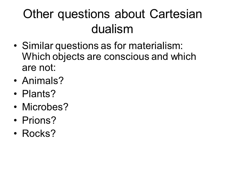 Other questions about Cartesian dualism Similar questions as for materialism: Which objects are conscious and which are not: Animals? Plants? Microbes
