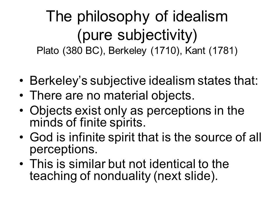 The philosophy of idealism (pure subjectivity) Plato (380 BC), Berkeley (1710), Kant (1781) Berkeley's subjective idealism states that: There are no m
