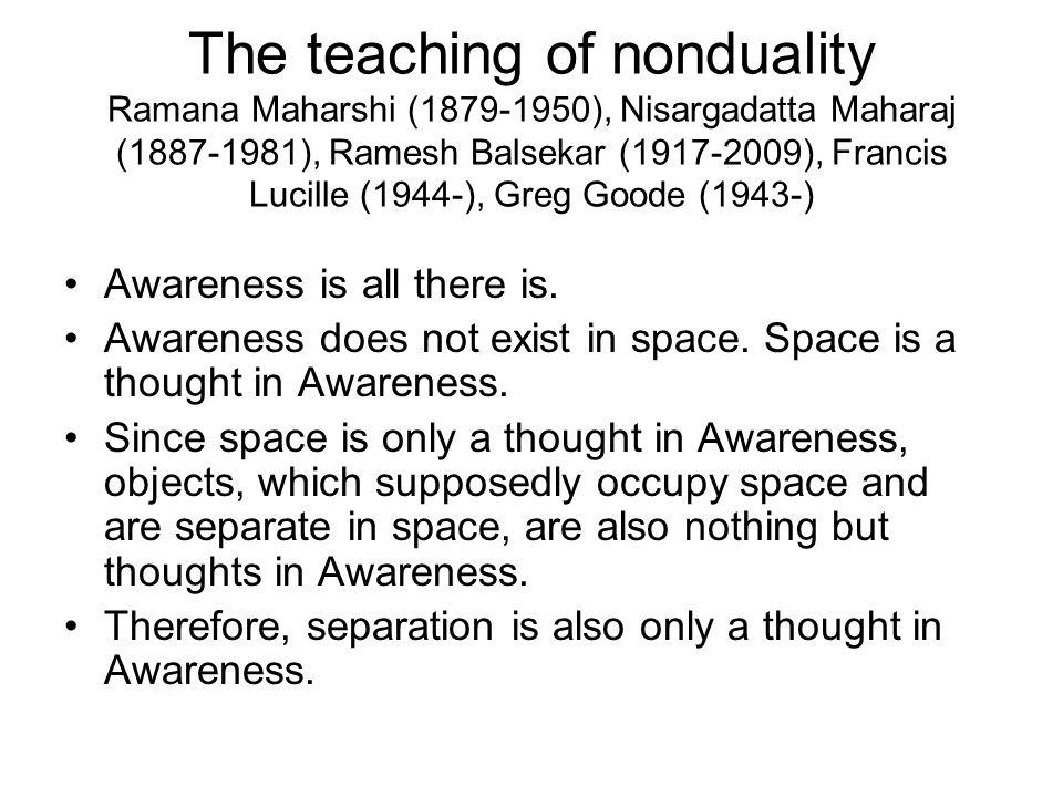 The teaching of nonduality Ramana Maharshi (1879-1950), Nisargadatta Maharaj (1887-1981), Ramesh Balsekar (1917-2009), Francis Lucille (1944-), Greg G