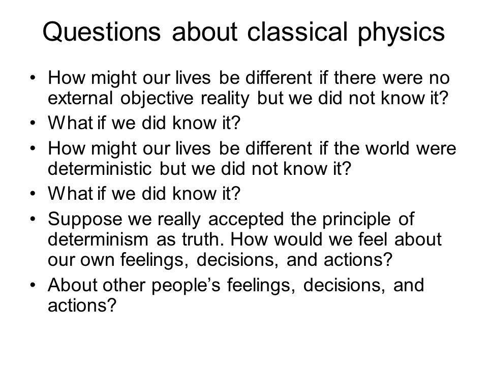 Questions about classical physics How might our lives be different if there were no external objective reality but we did not know it? What if we did