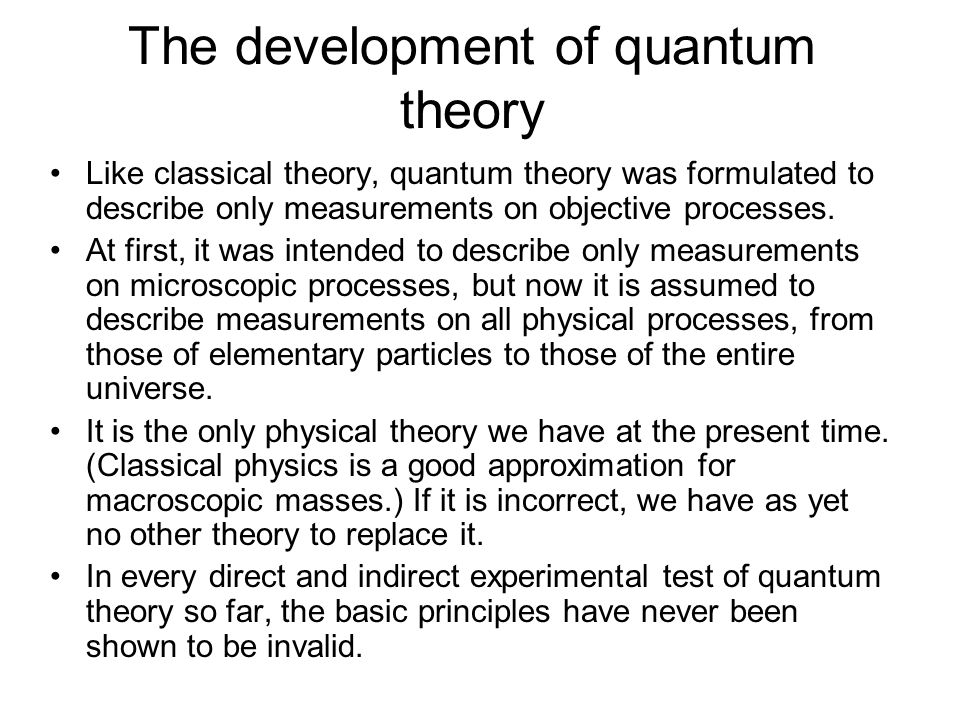 The development of quantum theory Like classical theory, quantum theory was formulated to describe only measurements on objective processes. At first,