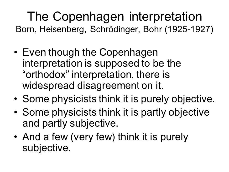 "The Copenhagen interpretation Born, Heisenberg, Schrödinger, Bohr (1925-1927) Even though the Copenhagen interpretation is supposed to be the ""orthodo"