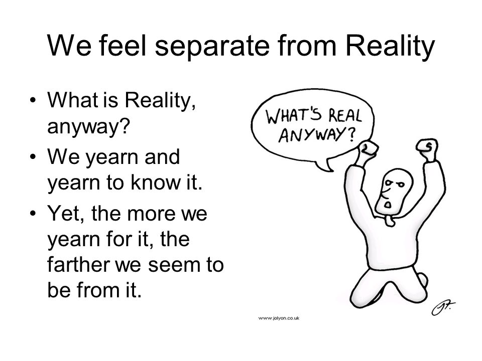 We feel separate from Reality What is Reality, anyway? We yearn and yearn to know it. Yet, the more we yearn for it, the farther we seem to be from it