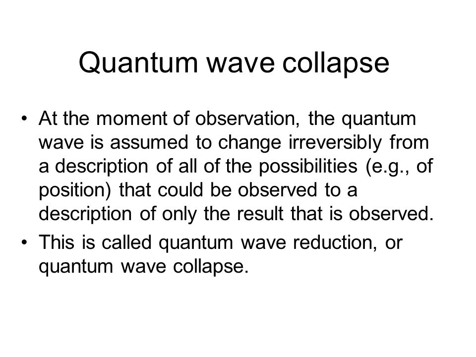 Quantum wave collapse At the moment of observation, the quantum wave is assumed to change irreversibly from a description of all of the possibilities