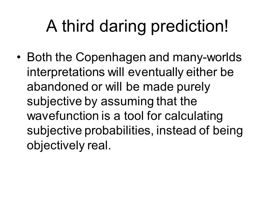 A third daring prediction! Both the Copenhagen and many-worlds interpretations will eventually either be abandoned or will be made purely subjective b