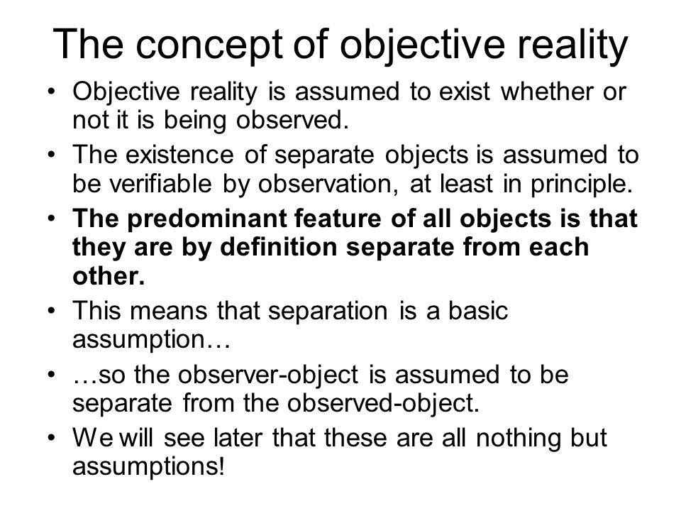 Objective reality (cont.) In addition to the assumption of separation, objective reality has three other components: –1) Observation of an object or its absence.