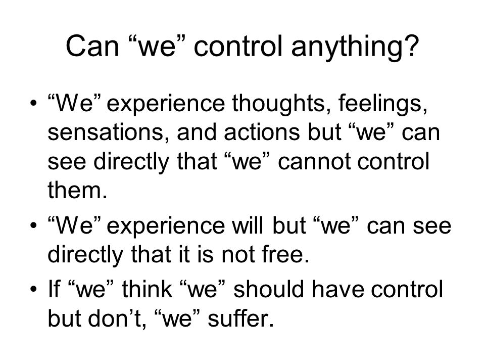 """Can """"we"""" control anything? """"We"""" experience thoughts, feelings, sensations, and actions but """"we"""" can see directly that """"we"""" cannot control them. """"We"""" e"""