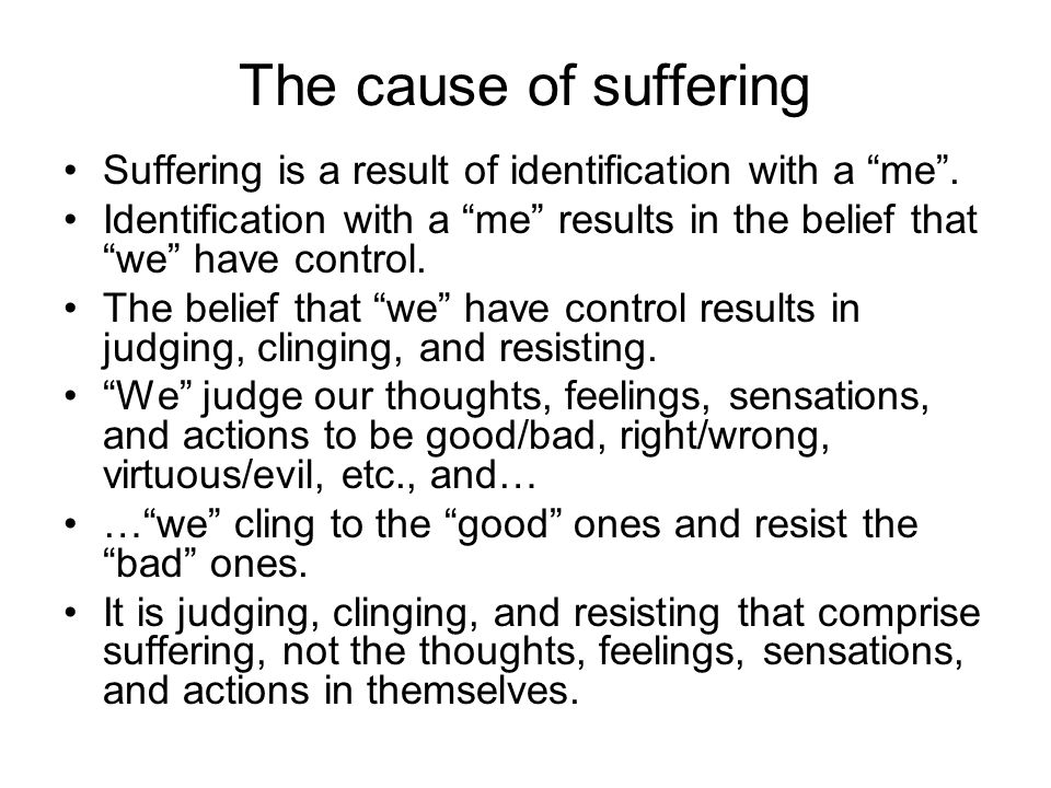 """The cause of suffering Suffering is a result of identification with a """"me"""". Identification with a """"me"""" results in the belief that """"we"""" have control. T"""