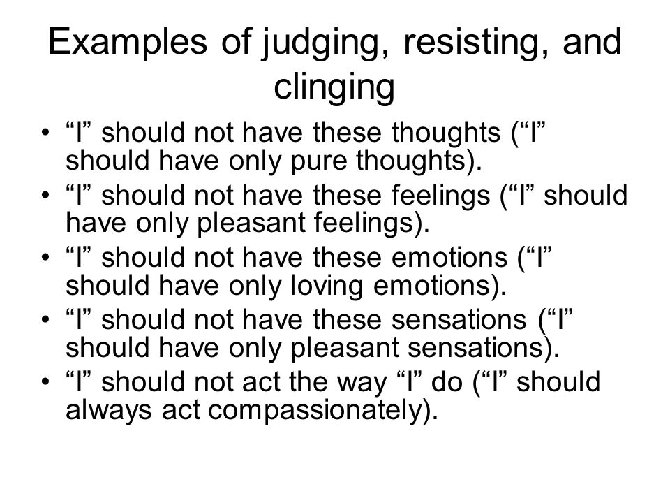 """Examples of judging, resisting, and clinging """"I"""" should not have these thoughts (""""I"""" should have only pure thoughts). """"I"""" should not have these feelin"""