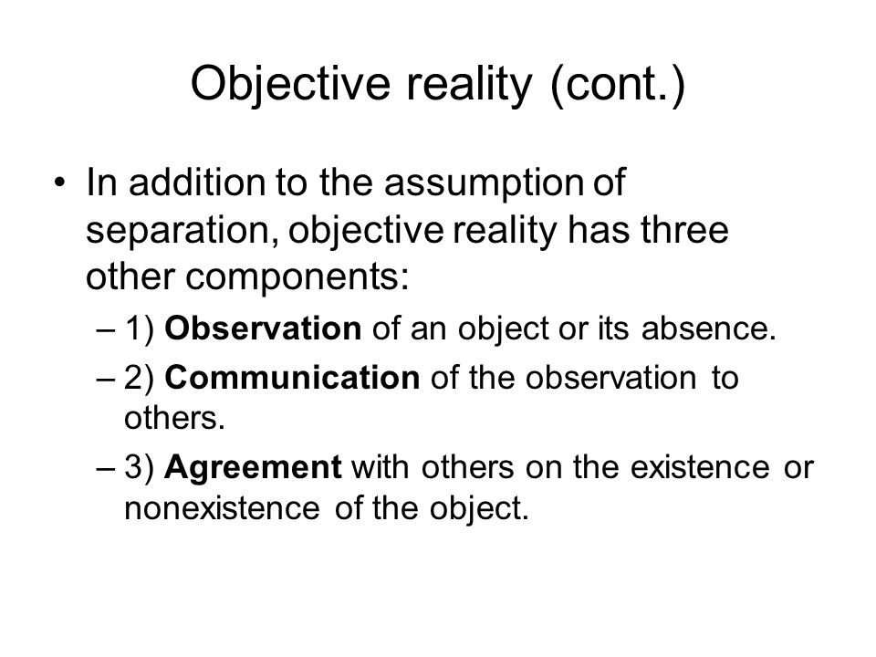 Still more on objective reality Agreement is required because… 1) Agreement is required to define the object.