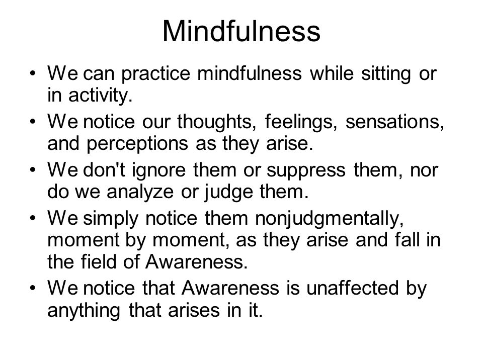 Mindfulness We can practice mindfulness while sitting or in activity. We notice our thoughts, feelings, sensations, and perceptions as they arise. We