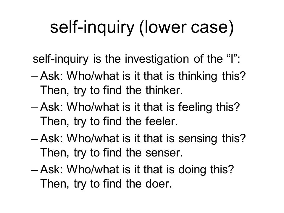 """self-inquiry (lower case) self-inquiry is the investigation of the """"I"""": –Ask: Who/what is it that is thinking this? Then, try to find the thinker. –As"""