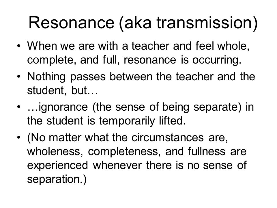 Resonance (aka transmission) When we are with a teacher and feel whole, complete, and full, resonance is occurring. Nothing passes between the teacher