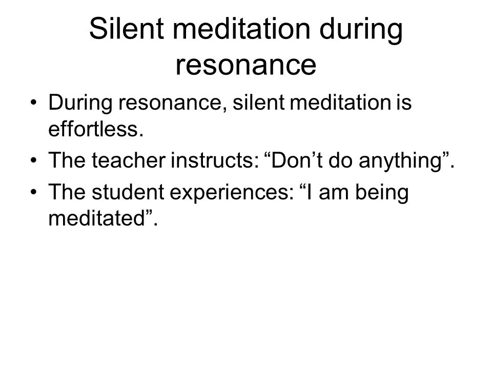 """Silent meditation during resonance During resonance, silent meditation is effortless. The teacher instructs: """"Don't do anything"""". The student experien"""