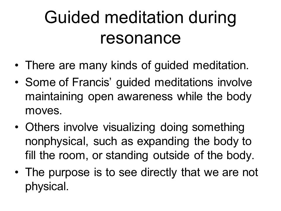 Guided meditation during resonance There are many kinds of guided meditation. Some of Francis' guided meditations involve maintaining open awareness w