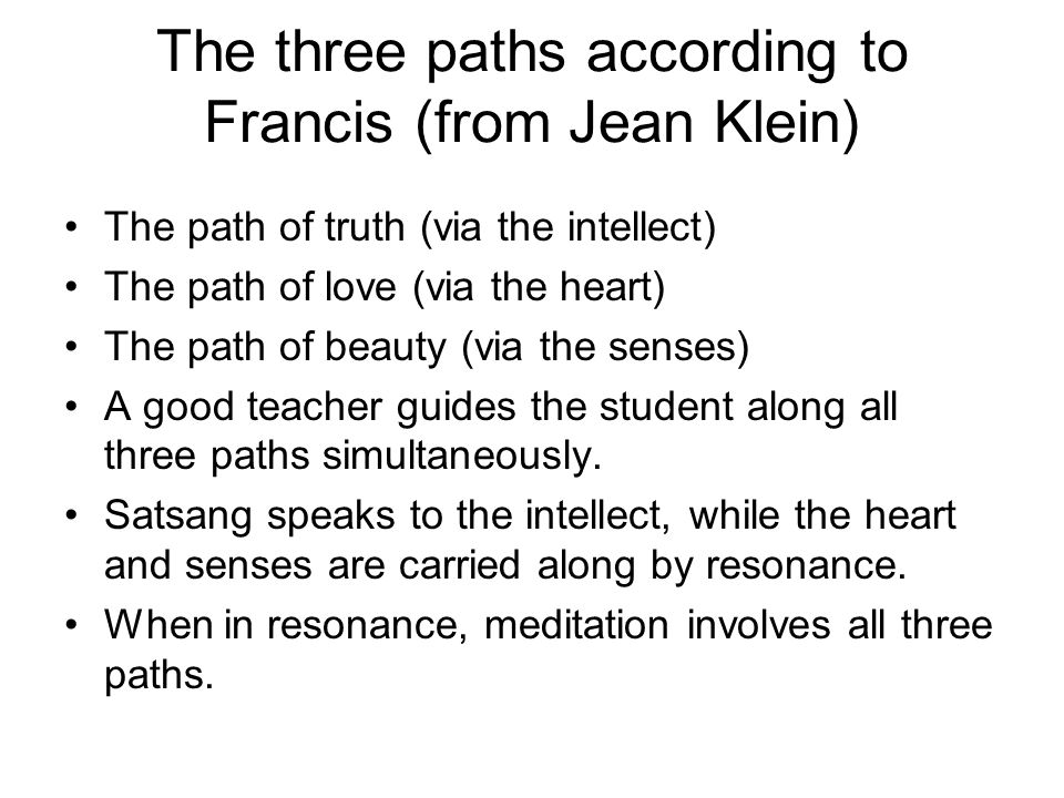 The three paths according to Francis (from Jean Klein) The path of truth (via the intellect) The path of love (via the heart) The path of beauty (via