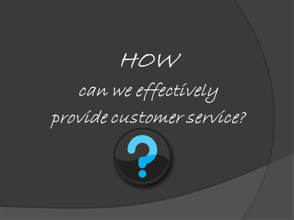 HOW can we effectively provide customer service