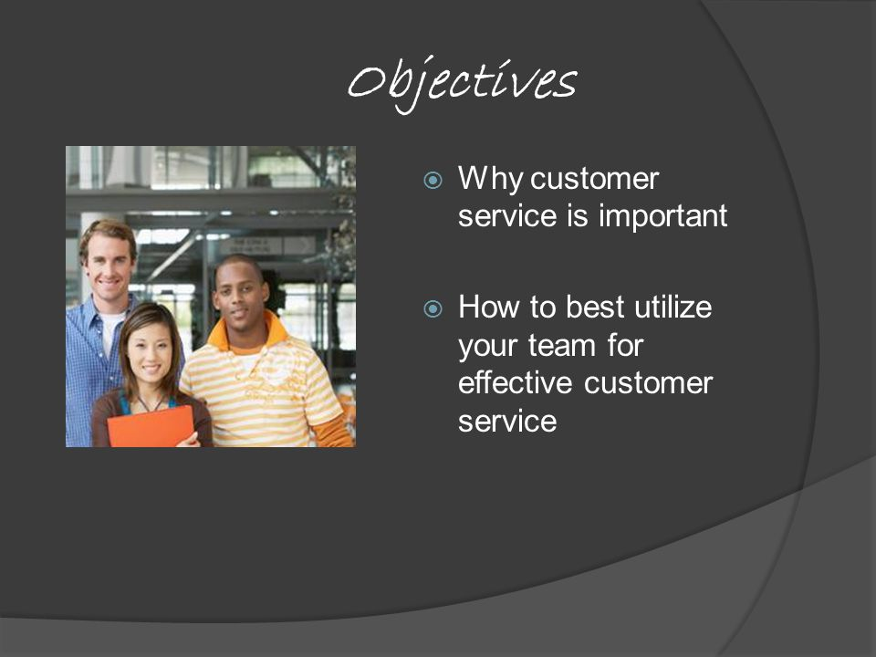 Objectives  Why customer service is important  How to best utilize your team for effective customer service