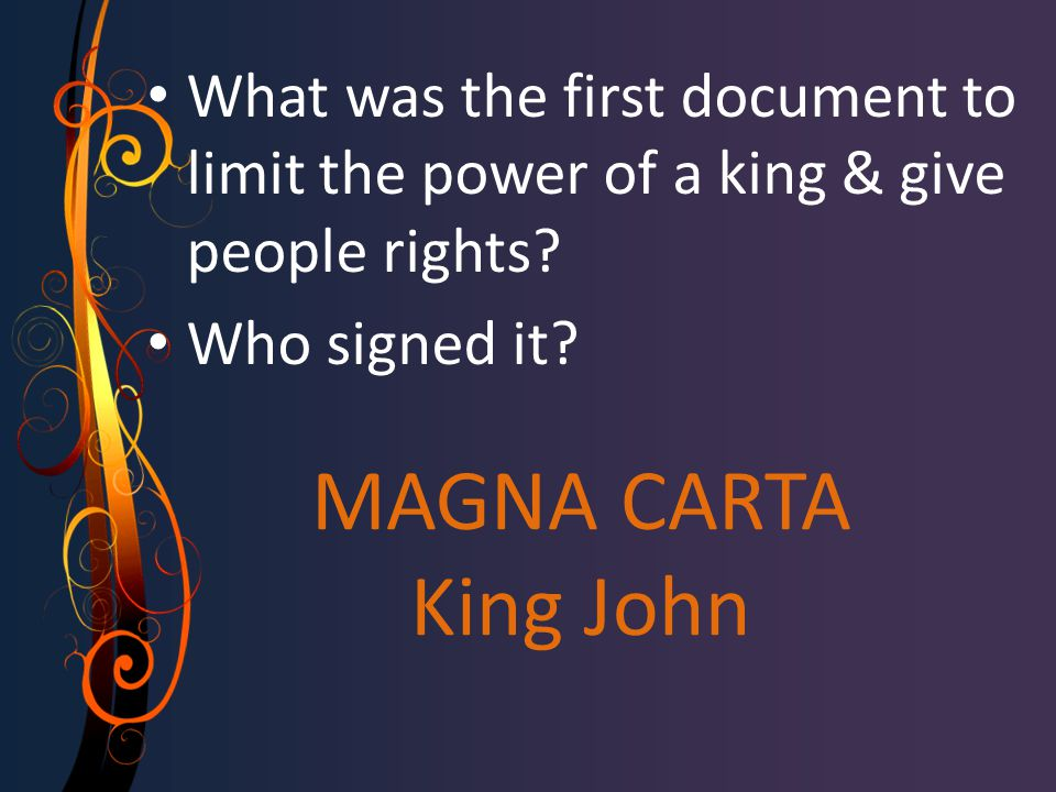 MAGNA CARTA King John What was the first document to limit the power of a king & give people rights? Who signed it?