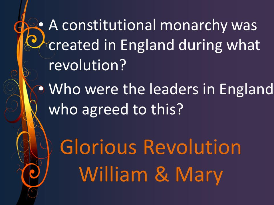 Glorious Revolution William & Mary A constitutional monarchy was created in England during what revolution? Who were the leaders in England who agreed