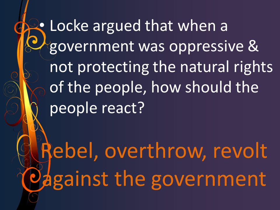 Rebel, overthrow, revolt against the government Locke argued that when a government was oppressive & not protecting the natural rights of the people,