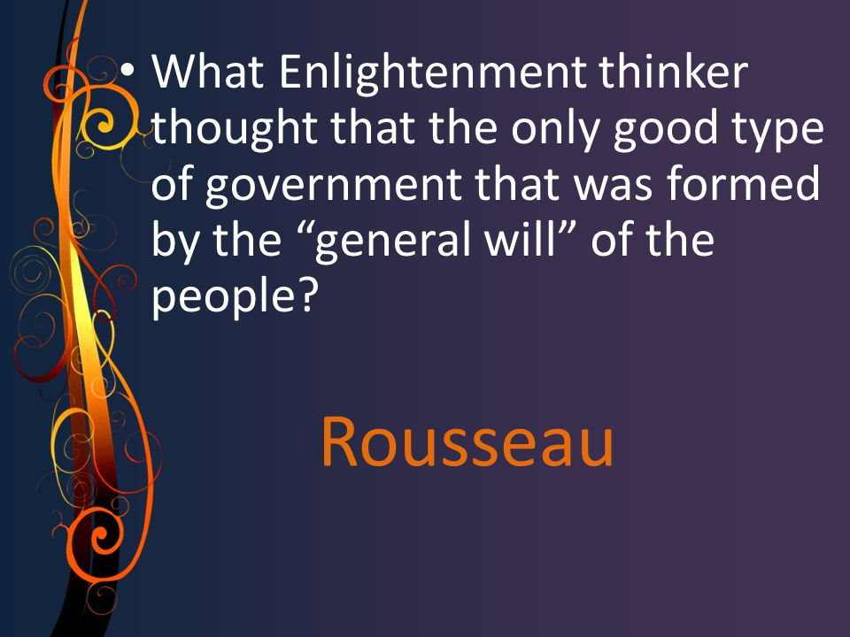 "Rousseau What Enlightenment thinker thought that the only good type of government that was formed by the ""general will"" of the people?"