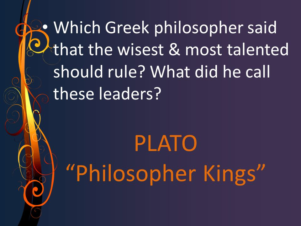PLATO Philosopher Kings Which Greek philosopher said that the wisest & most talented should rule.