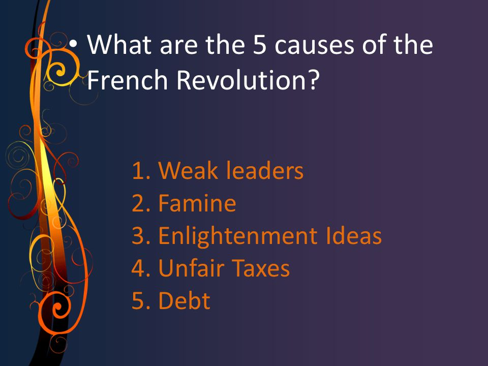 1. Weak leaders 2. Famine 3. Enlightenment Ideas 4. Unfair Taxes 5. Debt What are the 5 causes of the French Revolution?
