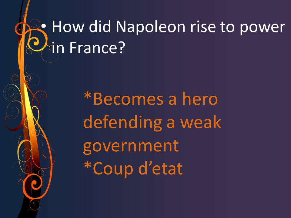 *Becomes a hero defending a weak government *Coup d'etat How did Napoleon rise to power in France
