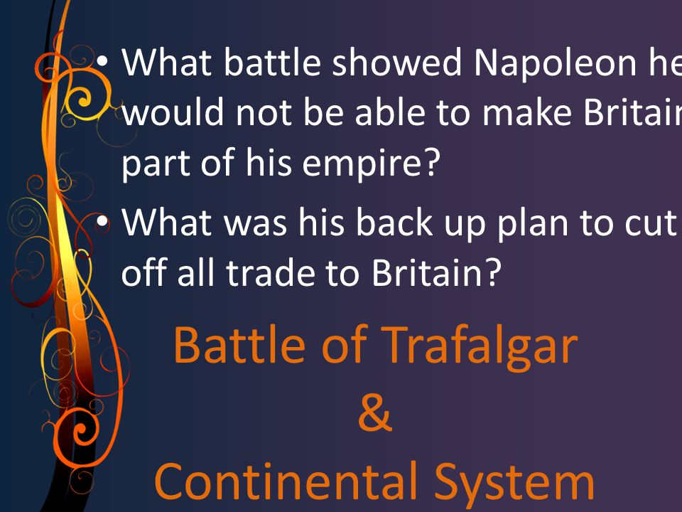 Battle of Trafalgar & Continental System What battle showed Napoleon he would not be able to make Britain part of his empire? What was his back up pla