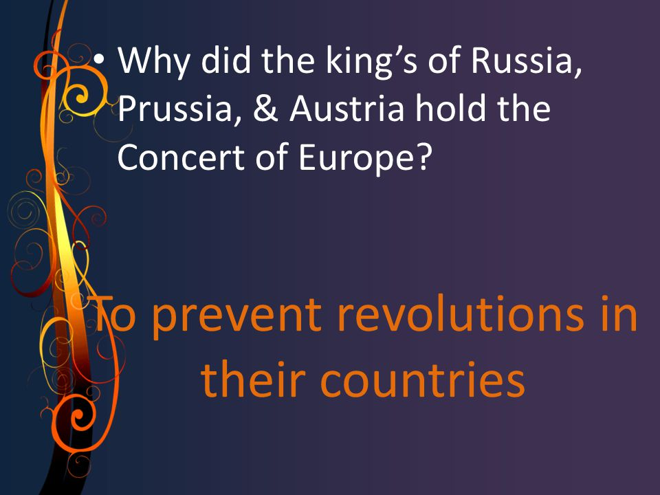 To prevent revolutions in their countries Why did the king's of Russia, Prussia, & Austria hold the Concert of Europe