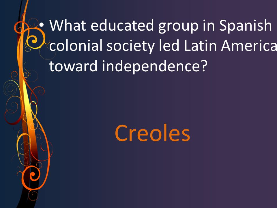 Creoles What educated group in Spanish colonial society led Latin America toward independence?