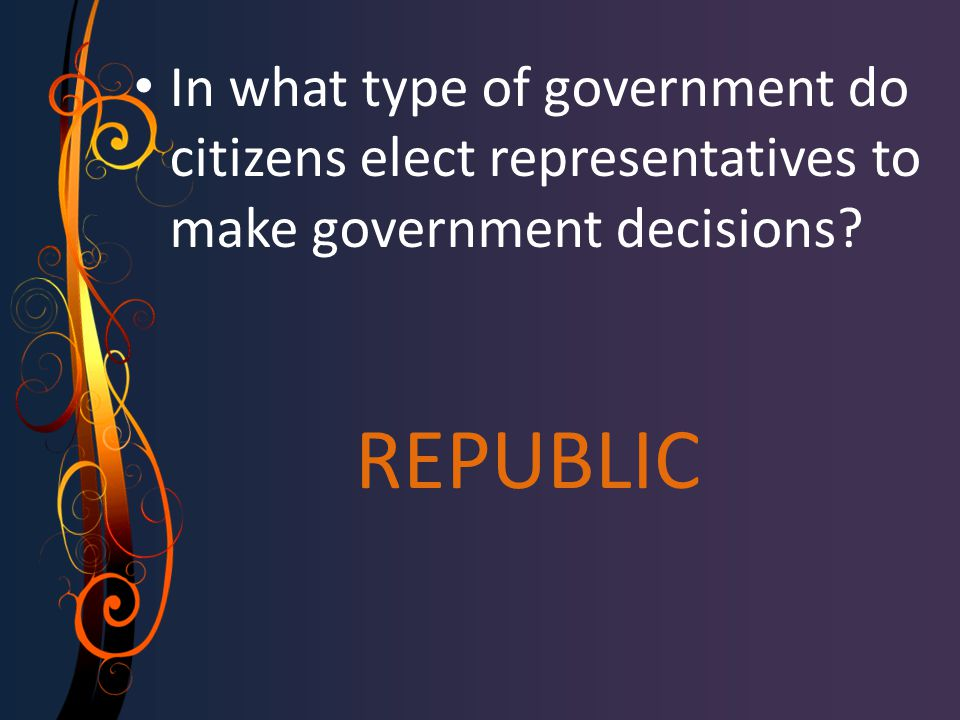 REPUBLIC In what type of government do citizens elect representatives to make government decisions