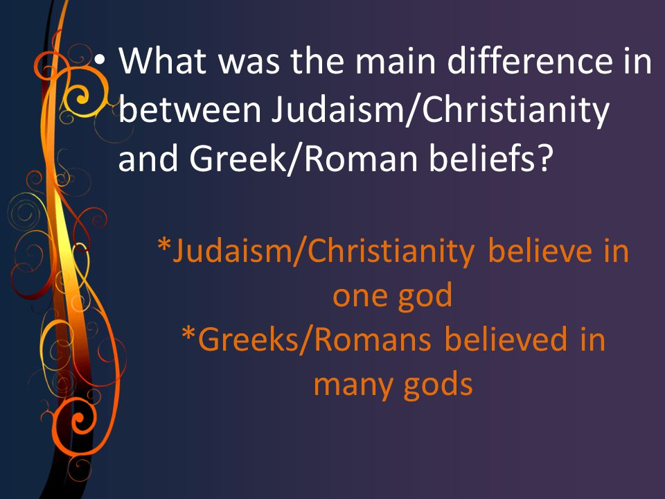 *Judaism/Christianity believe in one god *Greeks/Romans believed in many gods What was the main difference in between Judaism/Christianity and Greek/Roman beliefs
