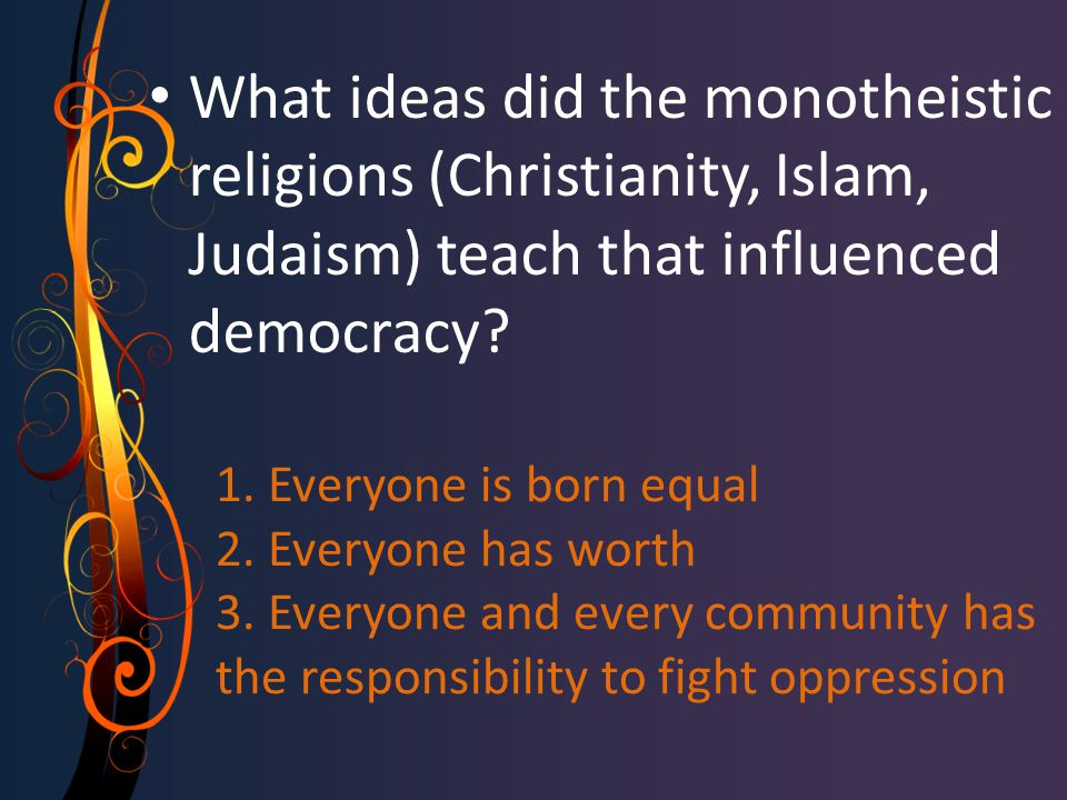 1. Everyone is born equal 2. Everyone has worth 3. Everyone and every community has the responsibility to fight oppression What ideas did the monothei