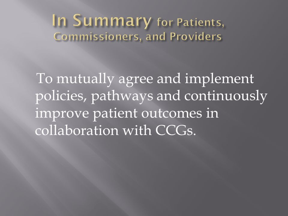 To mutually agree and implement policies, pathways and continuously improve patient outcomes in collaboration with CCGs.