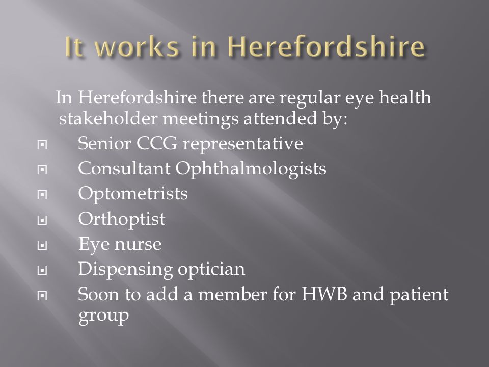 In Herefordshire there are regular eye health stakeholder meetings attended by:  Senior CCG representative  Consultant Ophthalmologists  Optometrists  Orthoptist  Eye nurse  Dispensing optician  Soon to add a member for HWB and patient group
