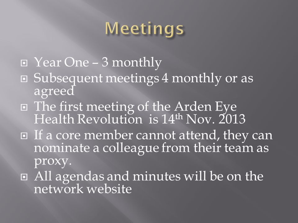  Year One – 3 monthly  Subsequent meetings 4 monthly or as agreed  The first meeting of the Arden Eye Health Revolution is 14 th Nov. 2013  If a c