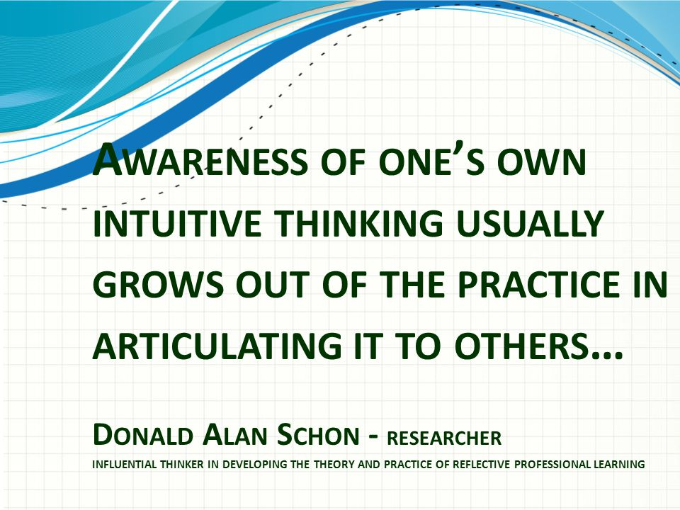 A WARENESS OF ONE ' S OWN INTUITIVE THINKING USUALLY GROWS OUT OF THE PRACTICE IN ARTICULATING IT TO OTHERS … D ONALD A LAN S CHON - RESEARCHER INFLUENTIAL THINKER IN DEVELOPING THE THEORY AND PRACTICE OF REFLECTIVE PROFESSIONAL LEARNING