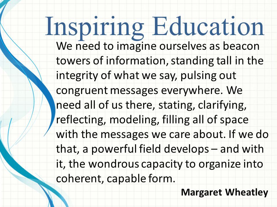 Inspiring Education We need to imagine ourselves as beacon towers of information, standing tall in the integrity of what we say, pulsing out congruent messages everywhere.