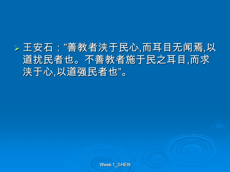 """Week 1_SHEN  王安石: """" 善教者浃于民心, 而耳目无闻焉, 以 道扰民者也。不善教者施于民之耳目, 而求 浃于心, 以道强民者也 """" 。"""